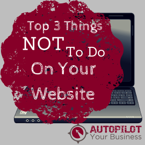Top 3 Things Not To Do On Your Website