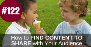 #122 – How Do I Find Content to Share With My Audience?