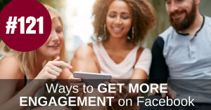 #121 – How to Get More Engagement Using Facebook